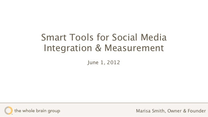Smart Tools for Social Media Integration & Measurement          June 1, 2012                         Marisa Smith, Owner &...