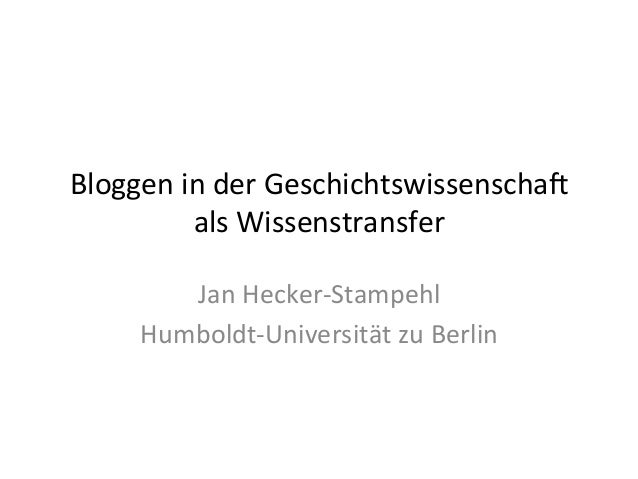 Bloggen in der Geschichtswissenscha2  als Wissenstransfer  Jan Hecker-­‐Stampehl  Humboldt-­‐Universität zu Berlin