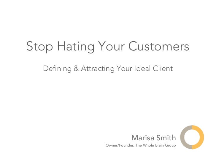 Stop Hating Your Customers  Defining & Attracting Your Ideal Client                                 Marisa Smith           ...