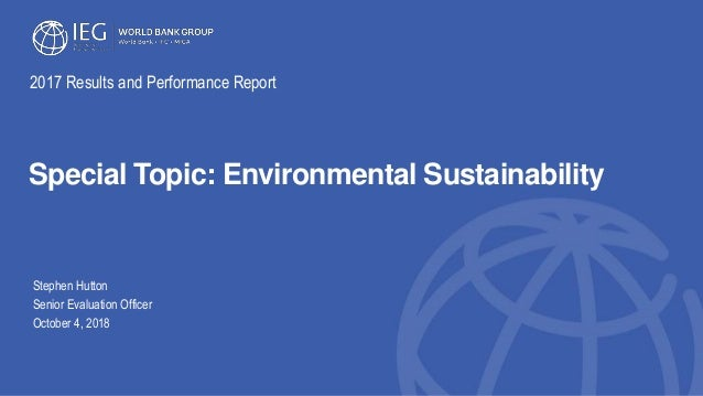 Special Topic: Environmental Sustainability Stephen Hutton Senior Evaluation Officer October 4, 2018 2017 Results and Perf...