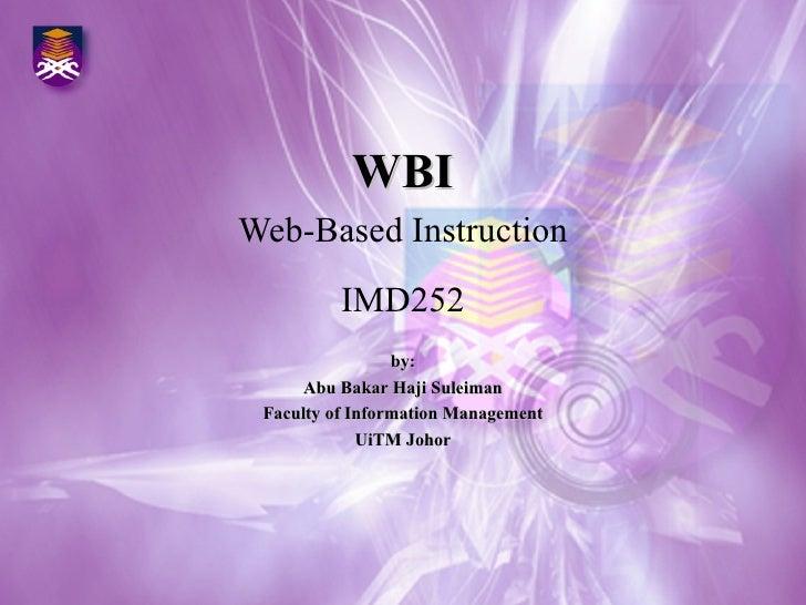WBI Web-Based Instruction IMD252 by: Abu Bakar Haji Suleiman Faculty of Information Management UiTM Johor
