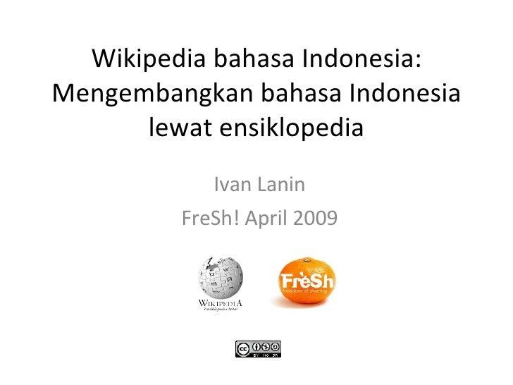 Wikipedia bahasa Indonesia: Mengembangkan bahasa Indonesia lewat ensiklopedia Ivan Lanin FreSh! April 2009