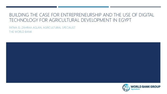 BUILDING THE CASE FOR ENTREPRENEURSHIP AND THE USE OF DIGITAL TECHNOLOGY FOR AGRICULTURAL DEVELOPMENT IN EGYPT FATMA EL ZA...
