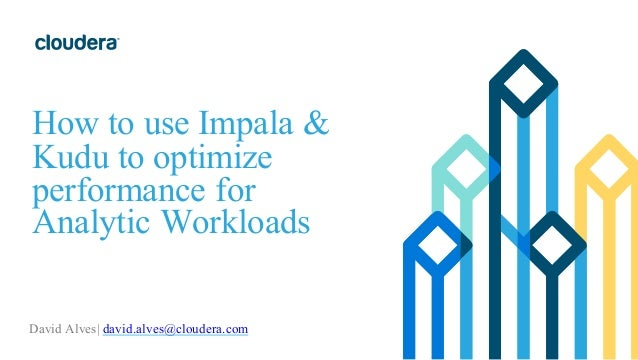 How to use Impala & Kudu to optimize performance for Analytic Workloads David Alves| david.alves@cloudera.com