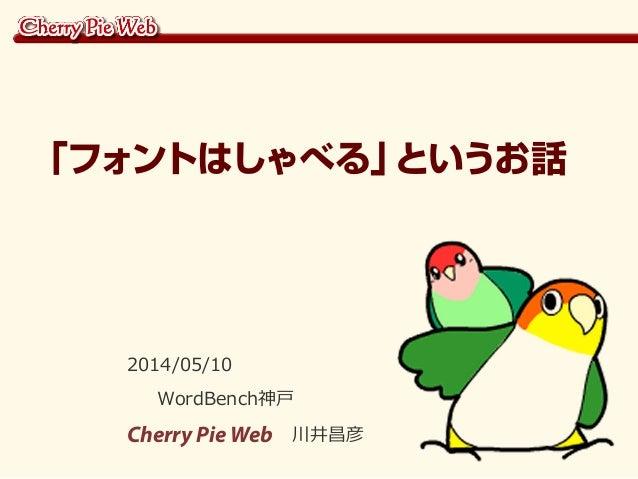 2014/05/10 WordBench神戸 Cherry Pie Web 川井昌彦 「フォントはしゃべる」というお話