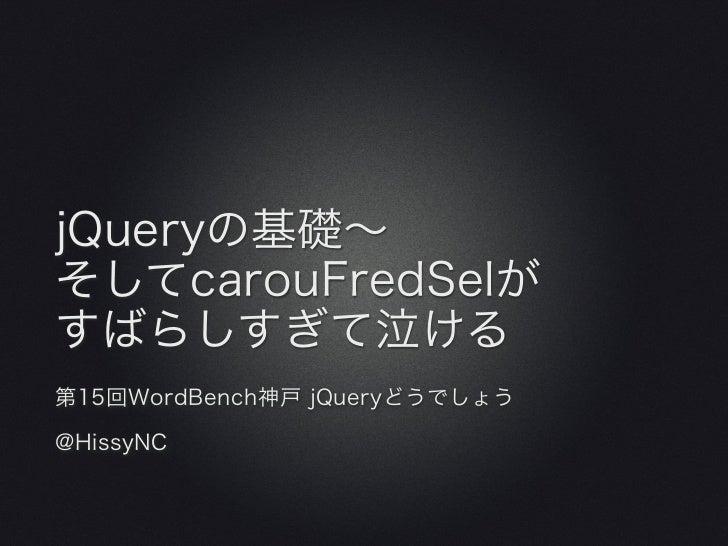 jQueryの基礎∼そしてcarouFredSelがすばらしすぎて泣ける第15回WordBench神戸 jQueryどうでしょう@HissyNC
