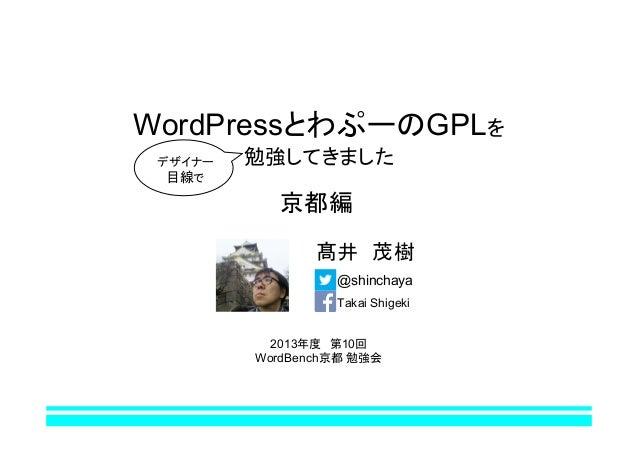 WordPressとわぷーのGPLを デザイナー 目線で  勉強してきました  京都編 髙井 茂樹 @shinchaya Takai Shigeki 2013年度 第10回 WordBench京都 勉強会