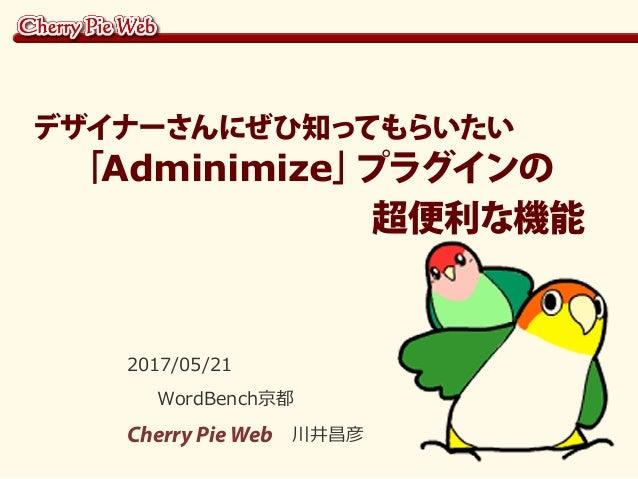 2017/05/21 WordBench京都 Cherry Pie Web 川井昌彦 デザイナーさんにぜひ知ってもらいたい  「Adminimize」プラグインの           超便利な機能