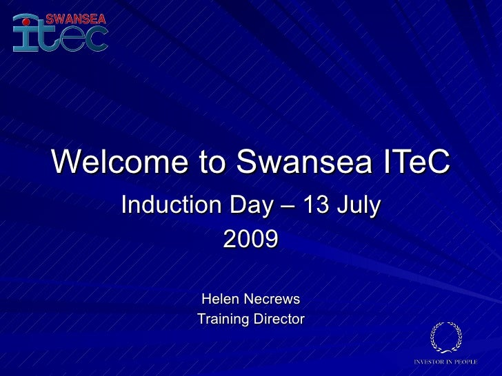 Welcome to Swansea ITeC     Induction Day – 13 July              2009            Helen Necrews           Training Director