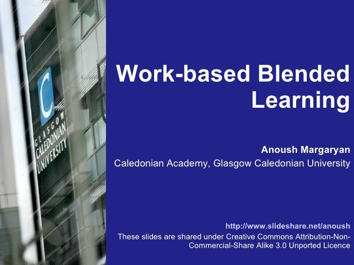 Work-based Blended Learning <ul><li>Anoush Margaryan </li></ul><ul><li>Caledonian Academy, Glasgow Caledonian University <...