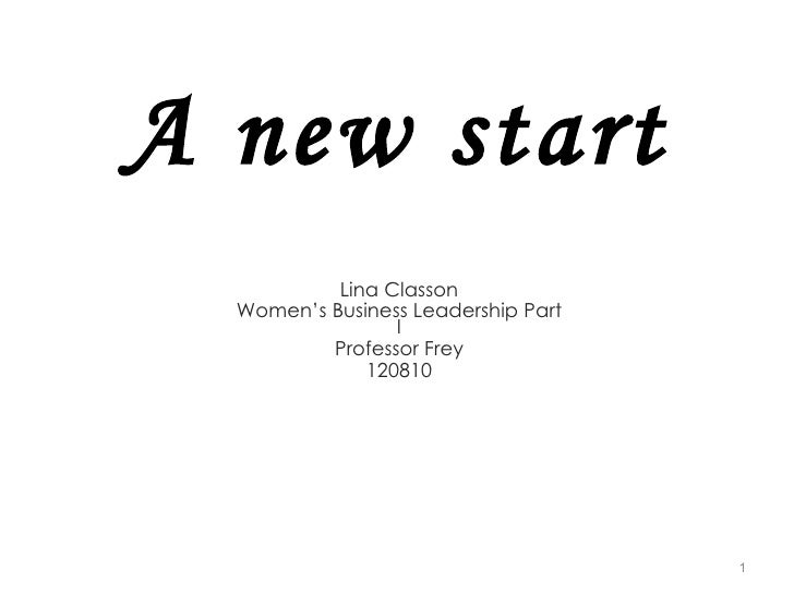 A new start Lina Classon Women's Business Leadership Part I Professor Frey 120810