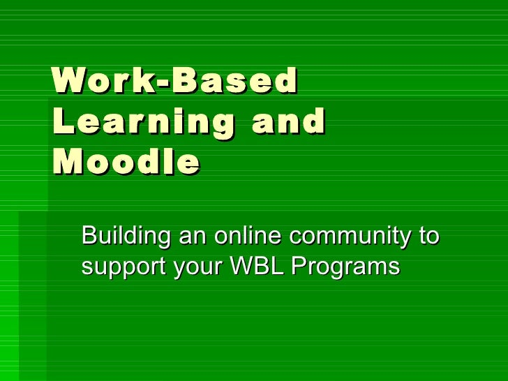 Work-Based Learning and Moodle Building an online community to support your WBL Programs
