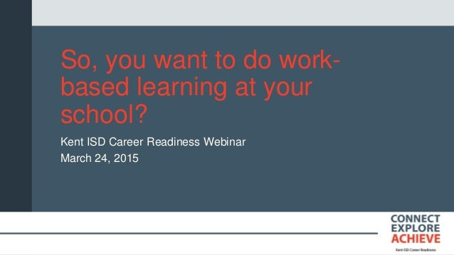 So, you want to do work- based learning at your school? Kent ISD Career Readiness Webinar March 24, 2015