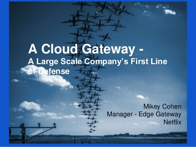 A Cloud Gateway - A Large Scale Company's First Line of Defense Mikey Cohen Manager - Edge Gateway Netflix