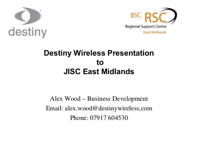 Destiny Wireless Presentation to JISC East Midlands  Alex Wood – Business Development Email: alex.wood@destinywireless.com...