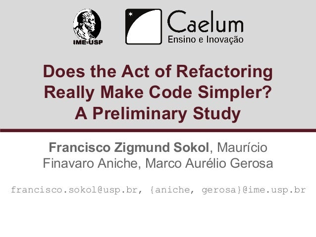 Does the Act of Refactoring  Really Make Code Simpler?  A Preliminary Study  Francisco Zigmund Sokol, Maurício  Finavaro A...