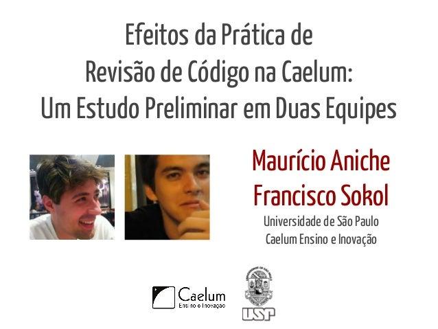 Efeitos da Prática de  Revisão de Código na Caelum:  Um Estudo Preliminar em Duas Equipes  Maurício Aniche  Francisco Soko...