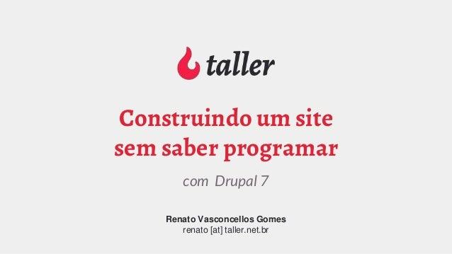 Renato Vasconcellos Gomes renato [at] taller.net.br com Drupal 7 Construindo um site sem saber programar