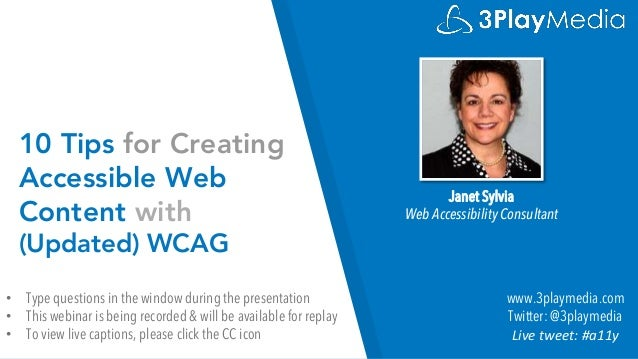 10 Tips for Creating Accessible Web Content with (Updated) WCAG Janet Sylvia Web Accessibility Consultant www.3playmedia.c...