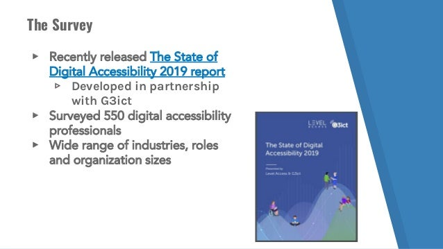 The Survey ▸ Recently released The State of Digital Accessibility 2019 report ▹ Developed in partnership with G3ict ▸ Surv...