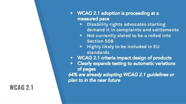 WCAG 2.1 ▸ WCAG 2.1 adoption is proceeding at a measured pace ▹ Disability rights advocates starting demand it in complain...