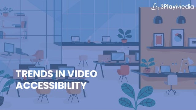 TRENDS IN VIDEO ACCESSIBILITY