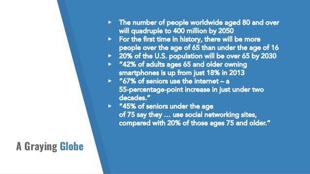 A Graying Globe ▸ The number of people worldwide aged 80 and over will quadruple to 400 million by 2050 ▸ For the first tim...