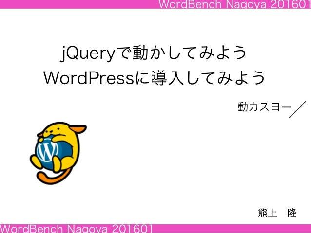 WordBench Nagoya 201601 WordBench Nagoya 201601 jQueryで動かしてみよう WordPressに導入してみよう 熊上隆 動カスヨー