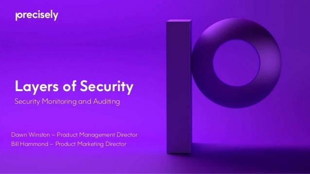 Layers of Security Security Monitoring and Auditing Dawn Winston – Product Management Director Bill Hammond – Product Mark...