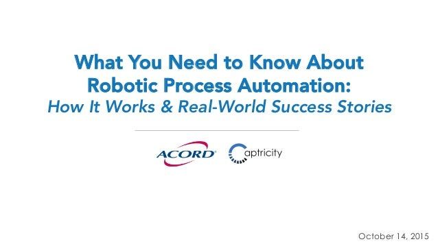 What You Need to Know About Robotic Process Automation: How It Works & Real-World Success Stories October 14, 2015