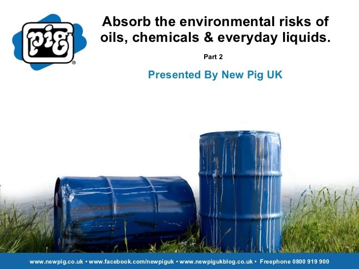 Absorb the environmental risks of oils, chemicals & everyday liquids. Part 2   Presented By New Pig UK www.newpig.co.uk • ...