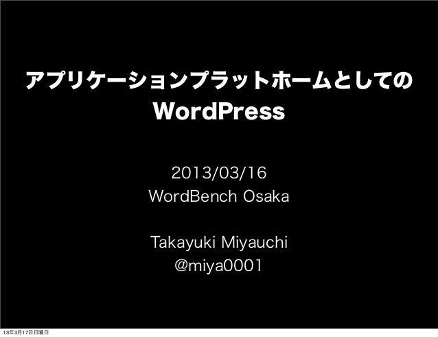 アプリケーションプラットホームとしての           WordPress                2013/03/16              WordBench Osaka              Takayuki Miyau...
