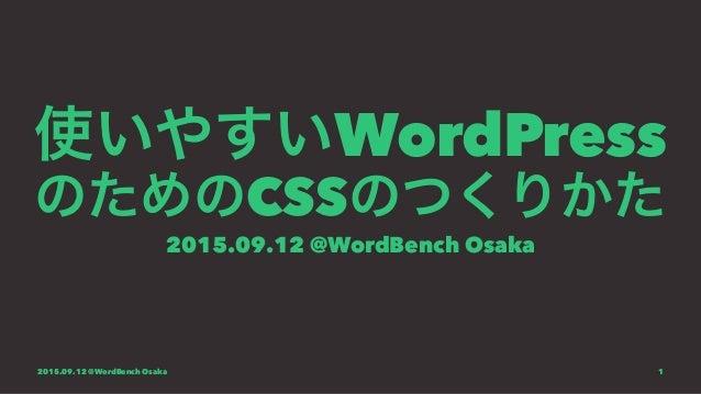 使いやすいWordPress のためのCSSのつくりかた 2015.09.12 @WordBench Osaka 2015.09.12 @WordBench Osaka 1