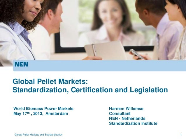 1World Biomass Power MarketsMay 17th , 2013, AmsterdamGlobal Pellet Markets:Standardization, Certification and Legislation...