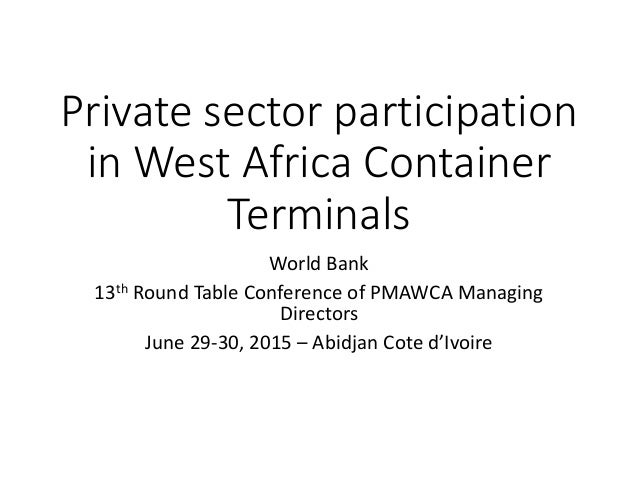 Private sector participation in West Africa Container Terminals World Bank 13th Round Table Conference of PMAWCA Managing ...