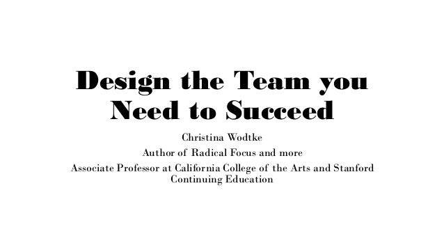 Design the Team you Need to Succeed Christina Wodtke Author of Radical Focus and more Associate Professor at California Co...