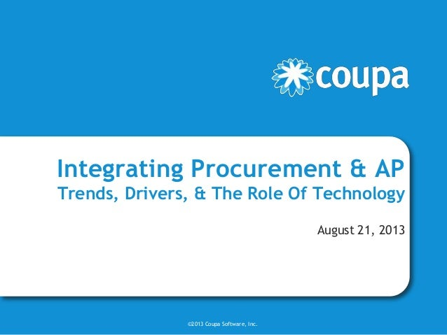 Integrating Procurement & AP Trends, Drivers, & The Role Of Technology August 21, 2013 ©2013 Coupa Software, Inc.