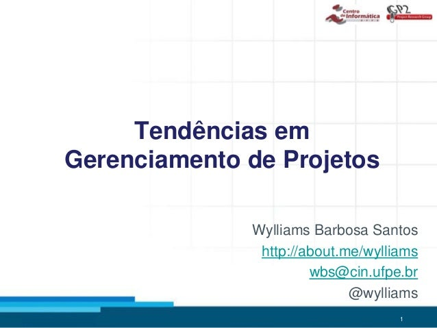 1 Tendências em Gerenciamento de Projetos Wylliams Barbosa Santos http://about.me/wylliams wbs@cin.ufpe.br @wylliams