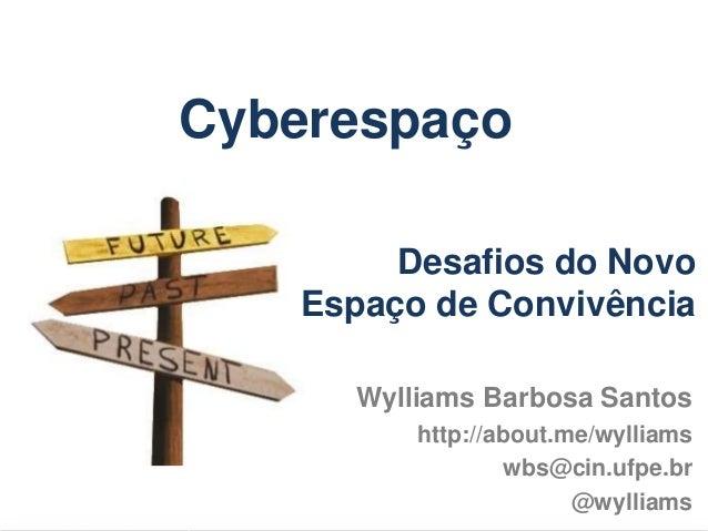 Cyberespaço Wylliams Barbosa Santos http://about.me/wylliams wbs@cin.ufpe.br @wylliams Desafios do Novo Espaço de Convivên...