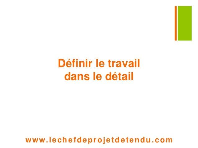 Définir le travail  dans le détail  www. lechefdeprojetdetendu.com