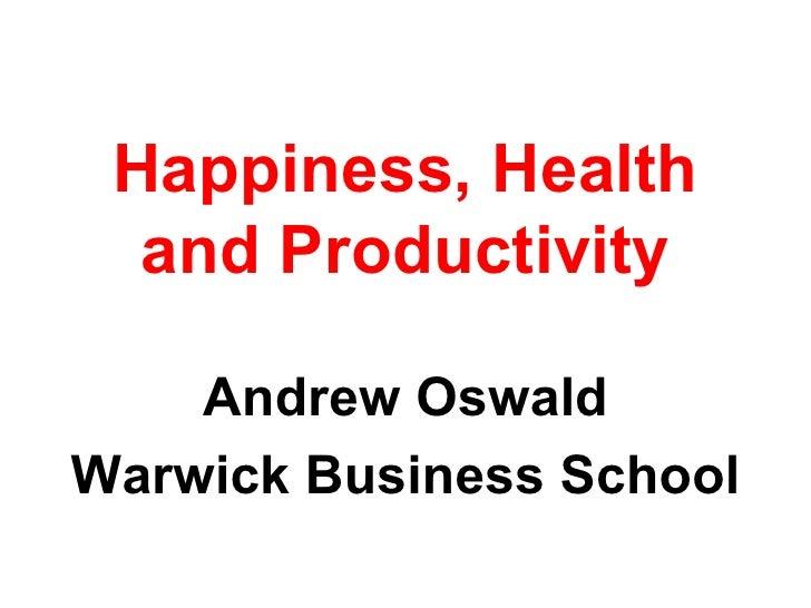 Happiness, Health and Productivity <ul><li>Andrew Oswald </li></ul><ul><li>Warwick Business School </li></ul>