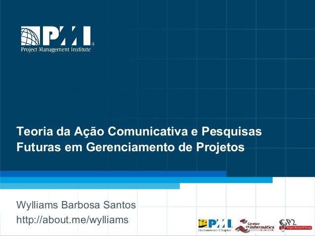 1 Teoria da Ação Comunicativa e Pesquisas Futuras em Gerenciamento de Projetos Wylliams Barbosa Santos http://about.me/wyl...