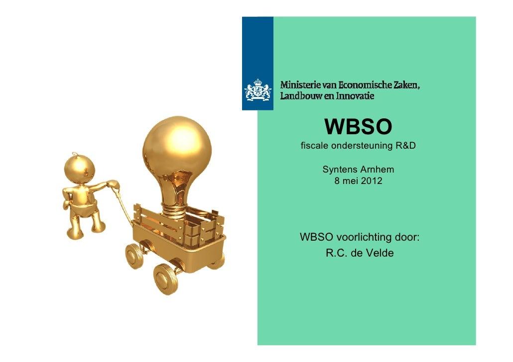 WBSOfiscale ondersteuning R&D    Syntens Arnhem      8 mei 2012WBSO voorlichting door:   R.C. de Velde