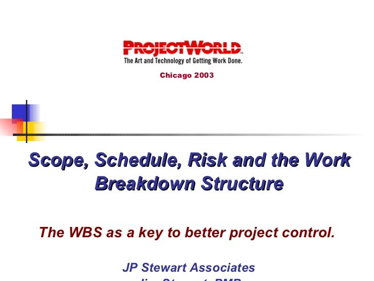 Scope, Schedule, Risk and the Work Breakdown Structure The WBS as a key to better project control.   JP Stewart Associates...