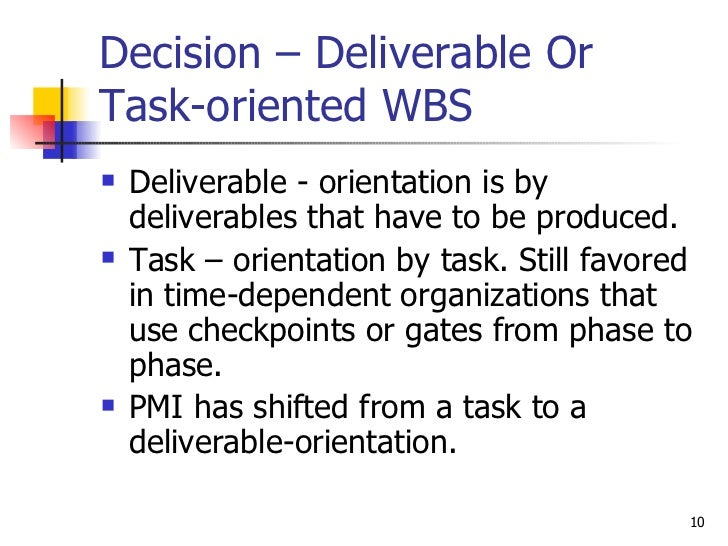 Decision – Deliverable Or Task-oriented WBS <ul><li>Deliverable - orientation is by deliverables that have to be produced....