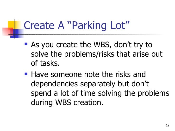 """Create A """"Parking Lot"""" <ul><li>As you create the WBS, don't try to solve the problems/risks that arise out of tasks.  </li..."""