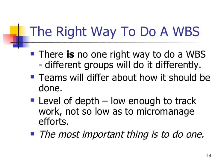 The Right Way To Do A WBS <ul><li>There  is  no one right way to do a WBS - different groups will do it differently. </li>...