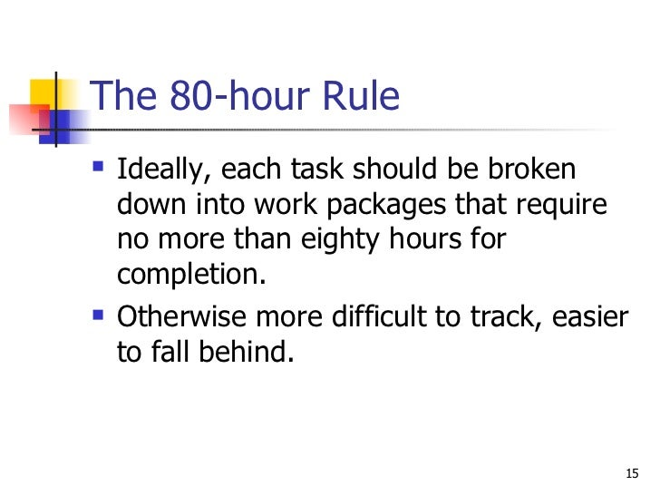 The 80-hour Rule <ul><li>Ideally, each task should be broken down into work packages that require no more than eighty hour...