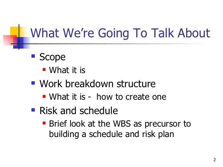 What We're Going To Talk About <ul><li>Scope  </li></ul><ul><ul><li>What it is </li></ul></ul><ul><li>Work breakdown struc...