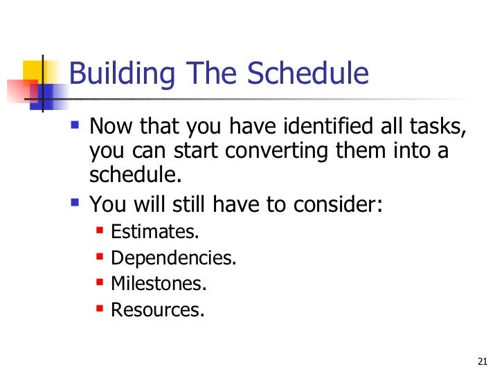 Building The Schedule <ul><li>Now that you have identified all tasks, you can start converting them into a schedule. </li>...